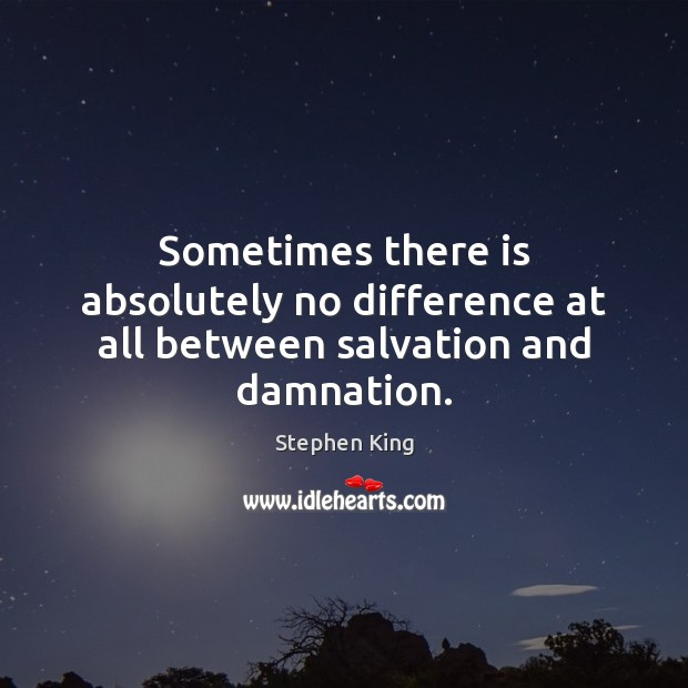 Image, Sometimes there is absolutely no difference at all between salvation and damnation.