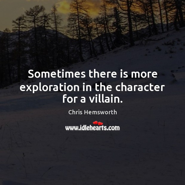 Sometimes there is more exploration in the character for a villain. Chris Hemsworth Picture Quote