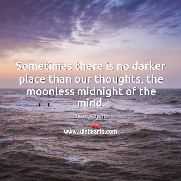 Sometimes there is no darker place than our thoughts, the moonless midnight of the mind. Image