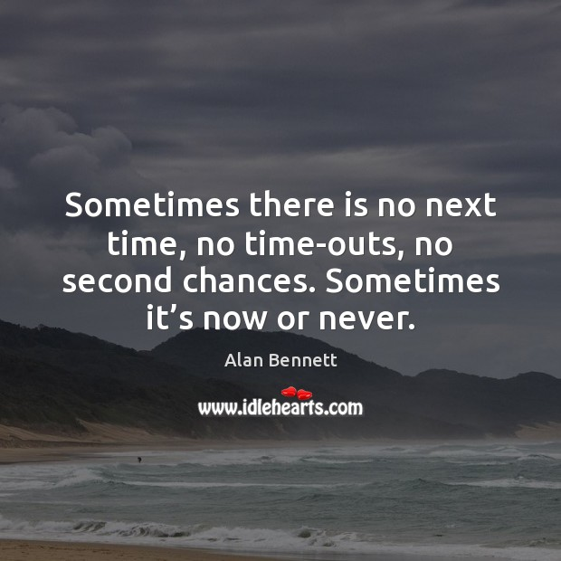 Sometimes there is no next time, no time-outs, no second chances. Sometimes Now or Never Quotes Image