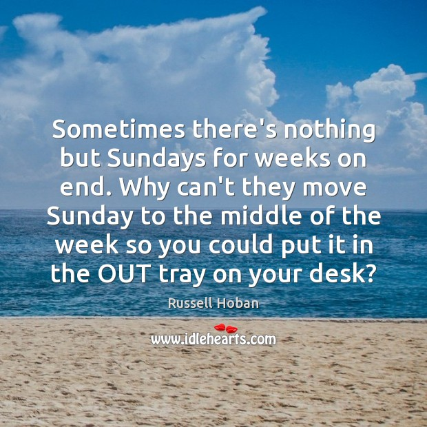 Sometimes there's nothing but Sundays for weeks on end. Why can't they Image