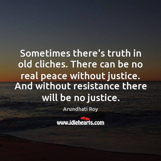 Sometimes there's truth in old cliches. There can be no real peace Arundhati Roy Picture Quote