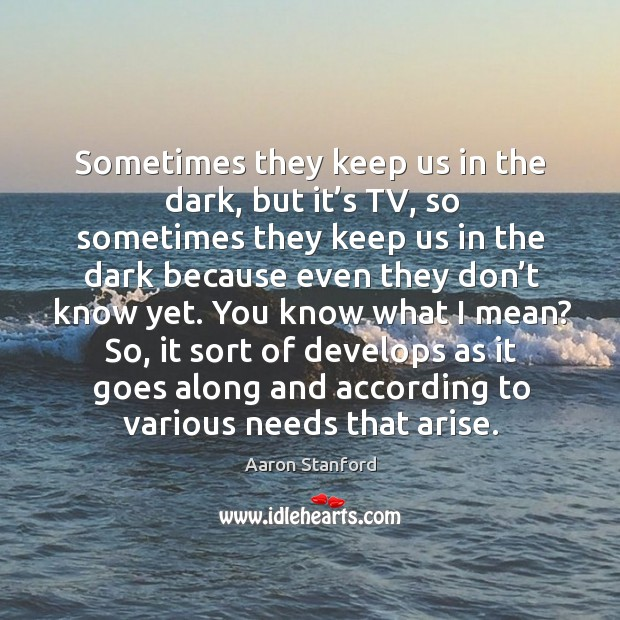 Sometimes they keep us in the dark, but it's tv, so sometimes they keep us in the dark because Image