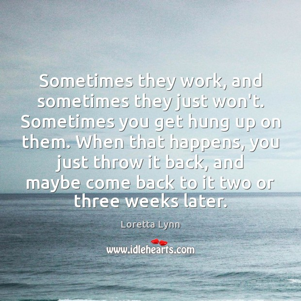 Sometimes they work, and sometimes they just won't. Sometimes you get hung Loretta Lynn Picture Quote