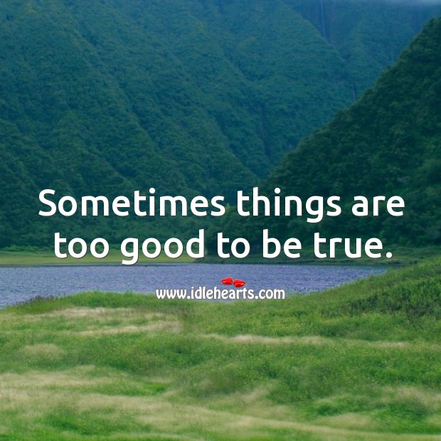 Sometimes things are too good to be true. Too Good To Be True Quotes Image