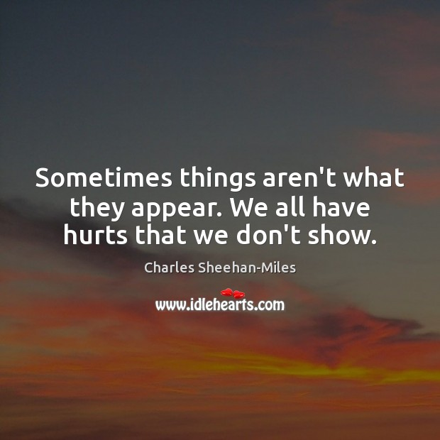 Sometimes things aren't what they appear. We all have hurts that we don't show. Image