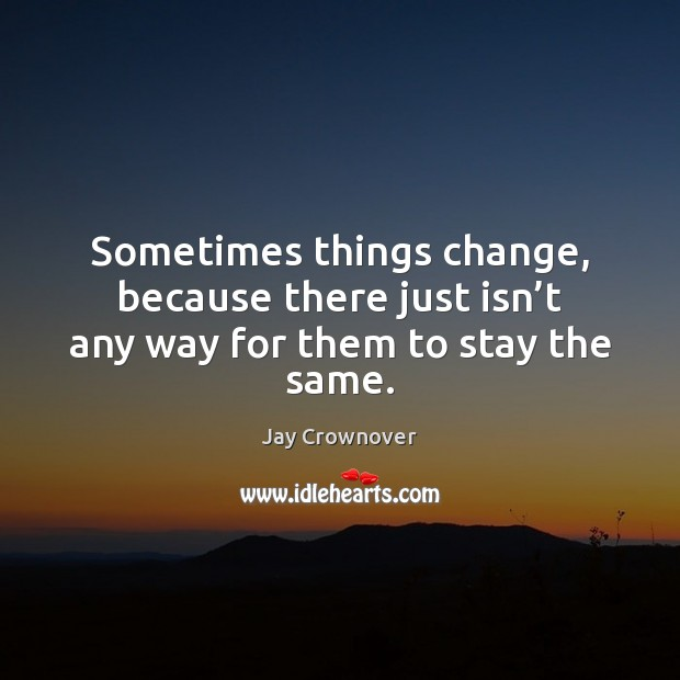 Sometimes things change, because there just isn't any way for them to stay the same. Image