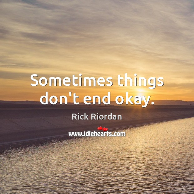 Sometimes things don't end okay. Rick Riordan Picture Quote