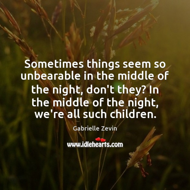 Sometimes things seem so unbearable in the middle of the night, don't Gabrielle Zevin Picture Quote