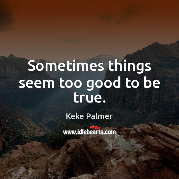 Sometimes things seem too good to be true. Too Good To Be True Quotes Image