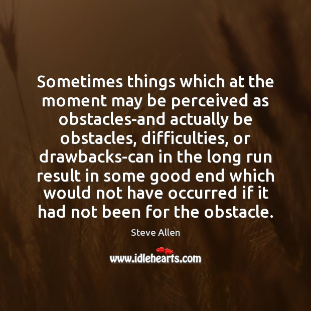 Sometimes things which at the moment may be perceived as obstacles-and actually Image