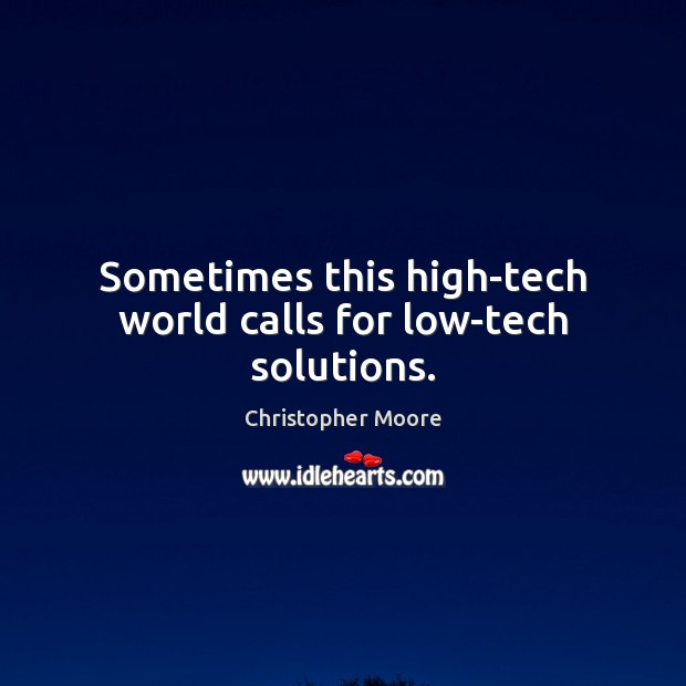 Sometimes this high-tech world calls for low-tech solutions. Christopher Moore Picture Quote