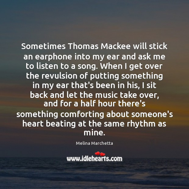 Sometimes Thomas Mackee will stick an earphone into my ear and ask Melina Marchetta Picture Quote