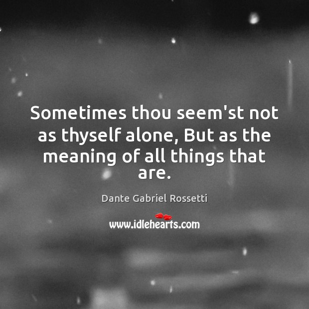 Sometimes thou seem'st not as thyself alone, But as the meaning of all things that are. Dante Gabriel Rossetti Picture Quote
