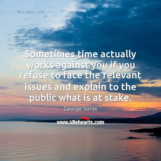 Sometimes time actually works against you if you refuse to face the George Soros Picture Quote