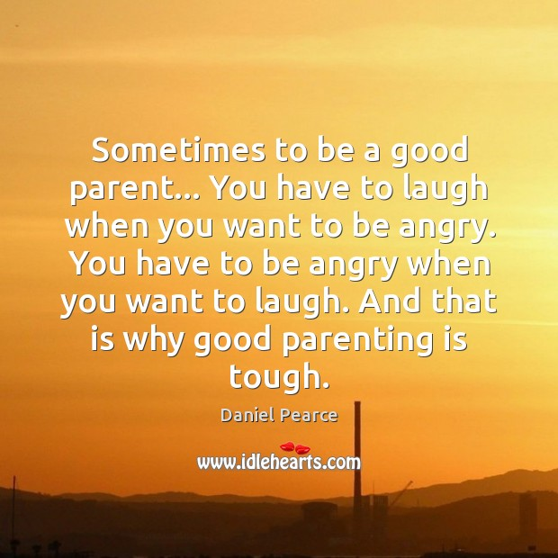 Sometimes to be a good parent… You have to laugh when you Parenting Quotes Image