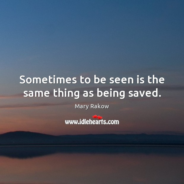 Sometimes to be seen is the same thing as being saved. Image