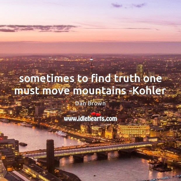 Sometimes to find truth one must move mountains -Kohler Dan Brown Picture Quote