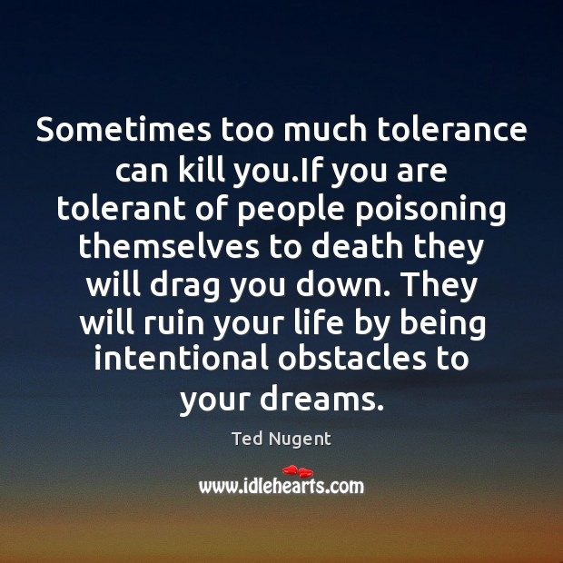 Sometimes too much tolerance can kill you.If you are tolerant of Image