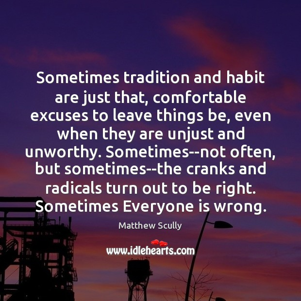 Sometimes tradition and habit are just that, comfortable excuses to leave things Matthew Scully Picture Quote