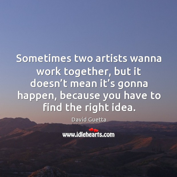 Sometimes two artists wanna work together, but it doesn't mean it's gonna happen David Guetta Picture Quote