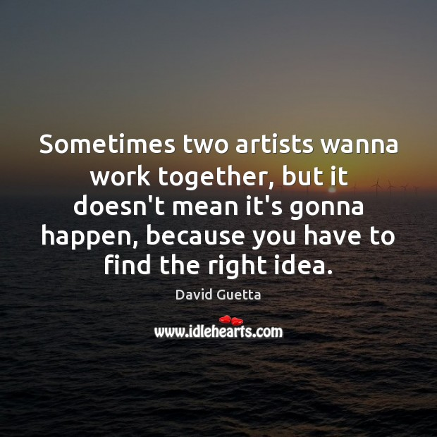 Sometimes two artists wanna work together, but it doesn't mean it's gonna David Guetta Picture Quote