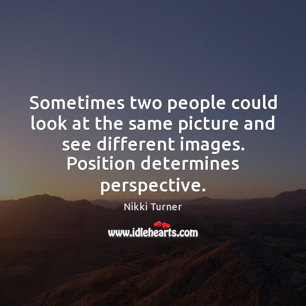 Sometimes two people could look at the same picture and see different Image