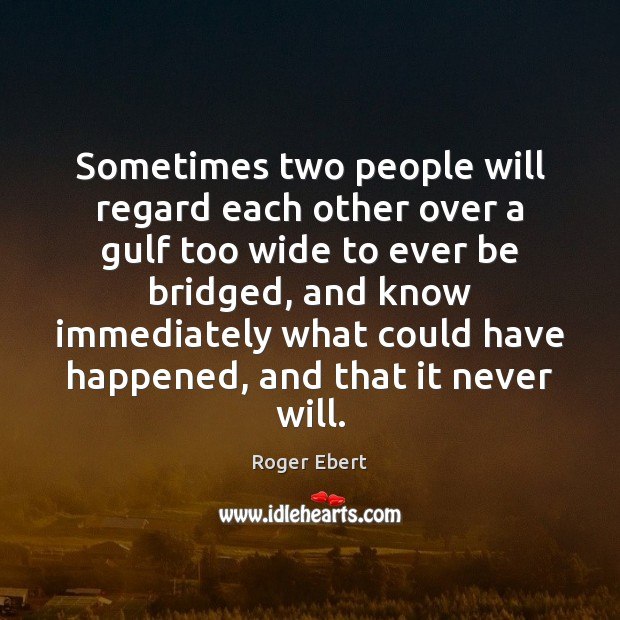 Sometimes two people will regard each other over a gulf too wide Roger Ebert Picture Quote
