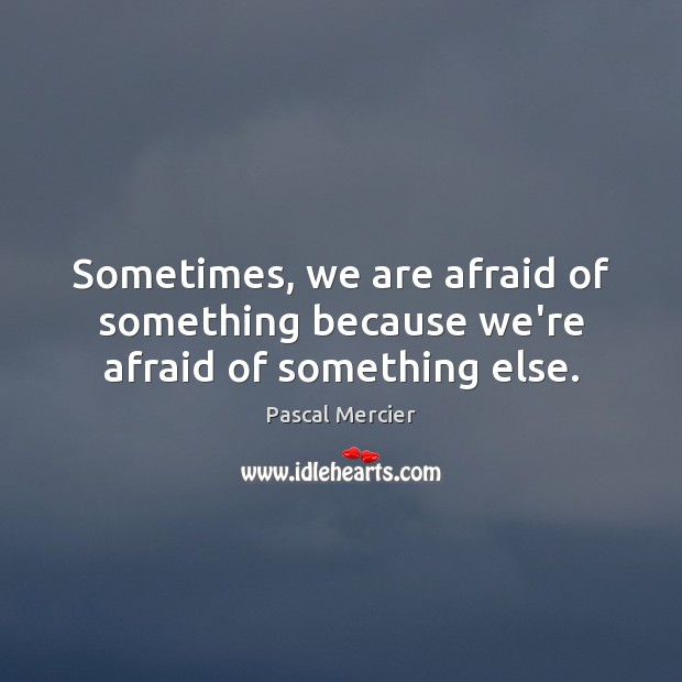Sometimes, we are afraid of something because we're afraid of something else. Image