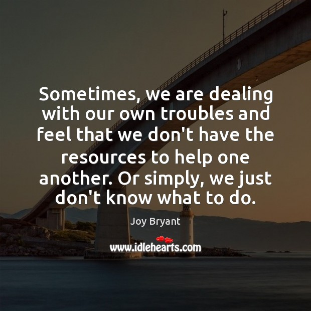 Sometimes, we are dealing with our own troubles and feel that we Joy Bryant Picture Quote