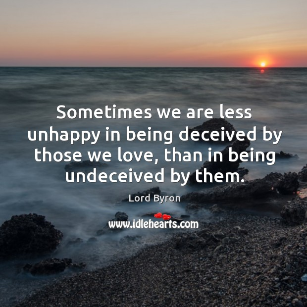 Image, Sometimes we are less unhappy in being deceived by those we love, than in being undeceived by them.