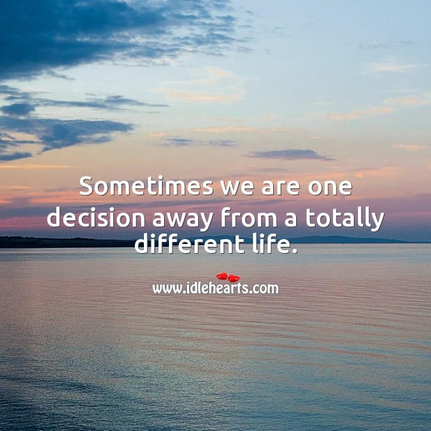 Sometimes we are one decision away from a totally different life. Image