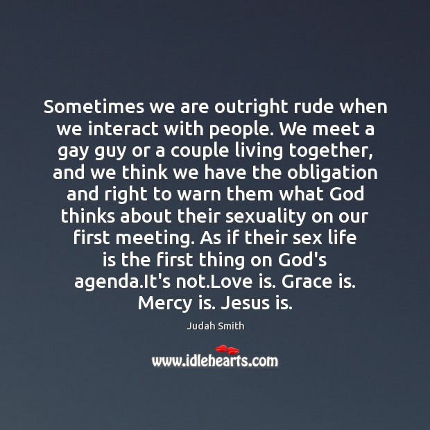 Sometimes we are outright rude when we interact with people. We meet Judah Smith Picture Quote