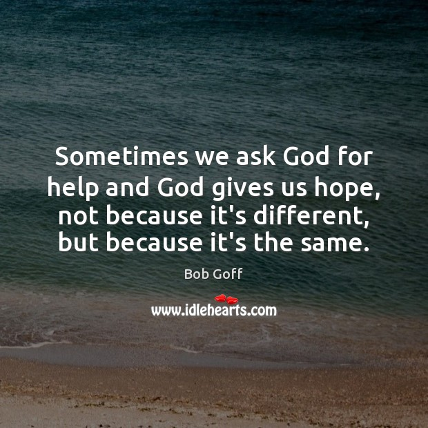 Sometimes we ask God for help and God gives us hope, not Image