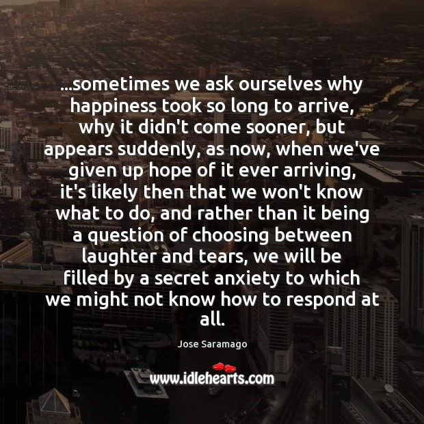 Image, …sometimes we ask ourselves why happiness took so long to arrive, why