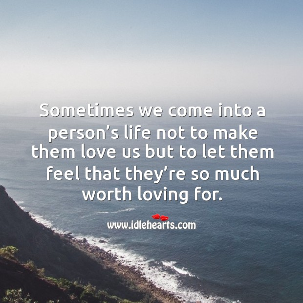 Sometimes we come into a person's life not to make them love us but to let them feel that they're so much worth loving for. Image