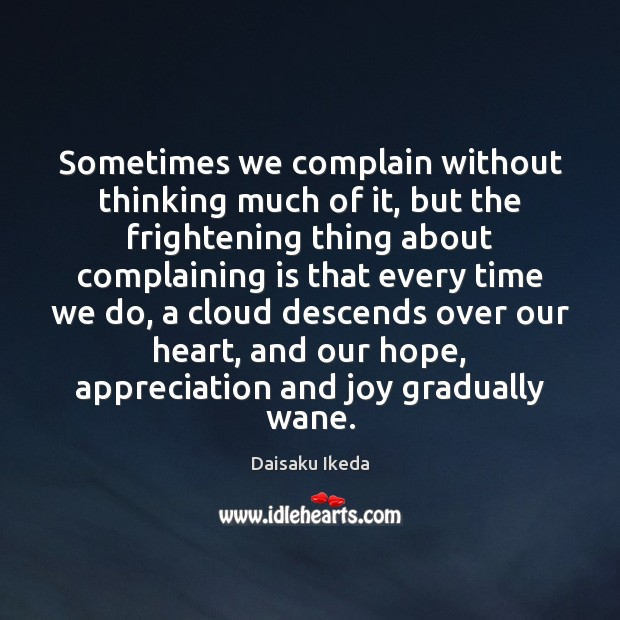Sometimes we complain without thinking much of it, but the frightening thing Daisaku Ikeda Picture Quote