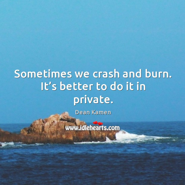 Sometimes we crash and burn. It's better to do it in private. Dean Kamen Picture Quote