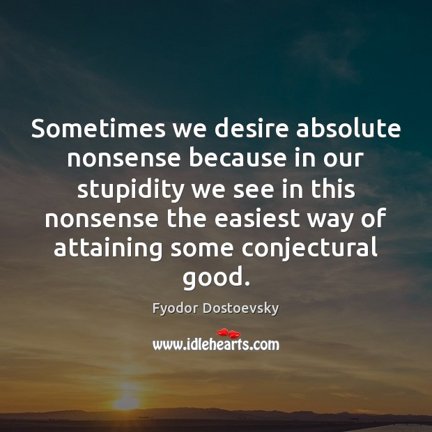 Sometimes we desire absolute nonsense because in our stupidity we see in Fyodor Dostoevsky Picture Quote