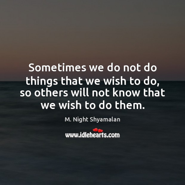 Sometimes we do not do things that we wish to do, so M. Night Shyamalan Picture Quote