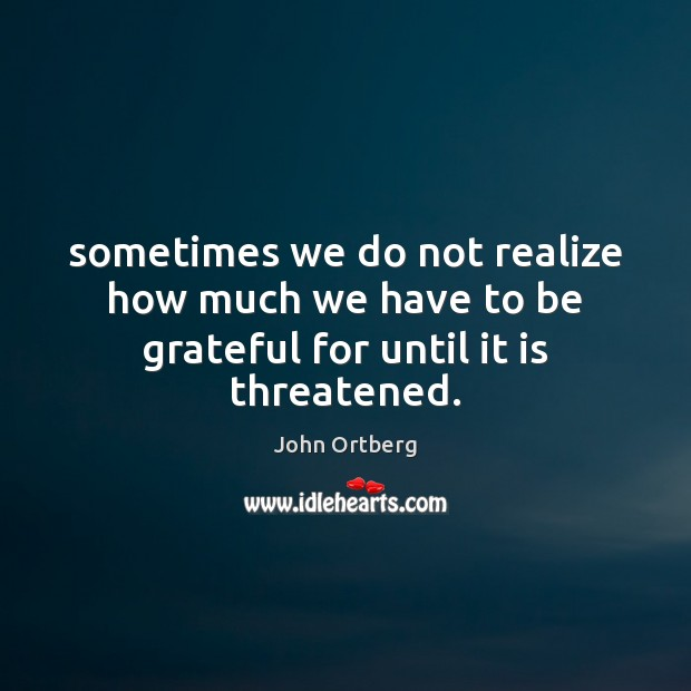 Sometimes we do not realize how much we have to be grateful for until it is threatened. John Ortberg Picture Quote