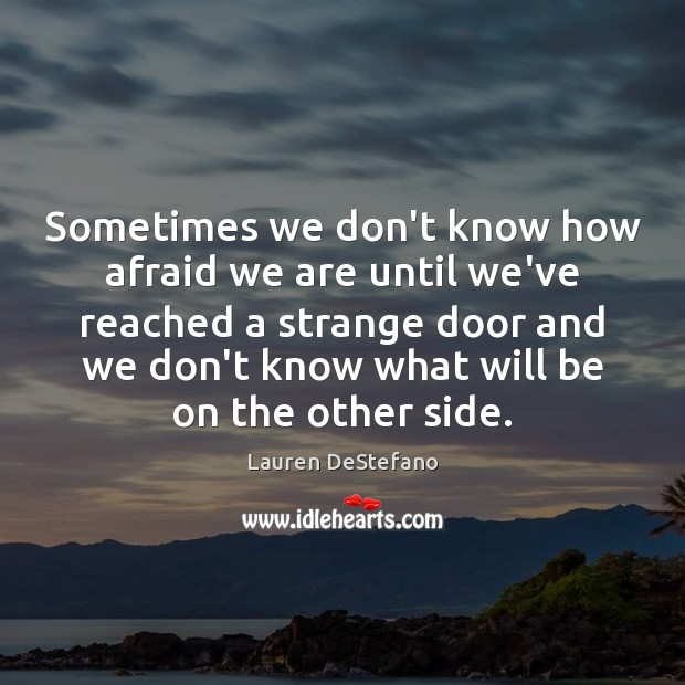 Image, Sometimes we don't know how afraid we are until we've reached a