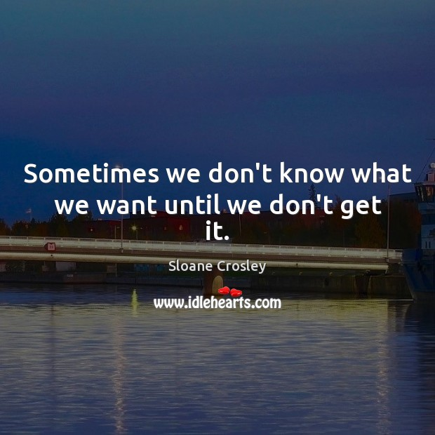 Sometimes we don't know what we want until we don't get it. Sloane Crosley Picture Quote