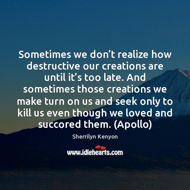 Image, Sometimes we don't realize how destructive our creations are until it'