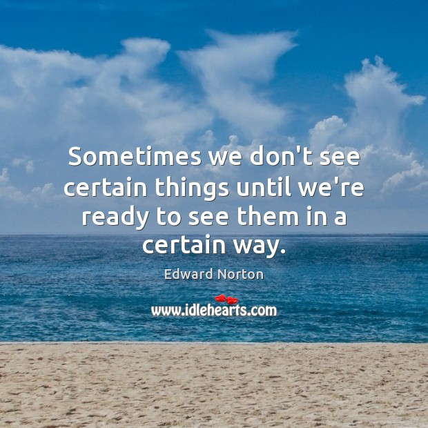 Image, Sometimes we don't see certain things until we're ready to see them in a certain way.