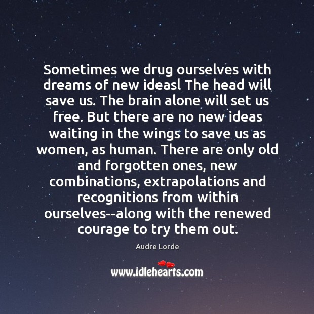 Sometimes we drug ourselves with dreams of new ideasl The head will Audre Lorde Picture Quote