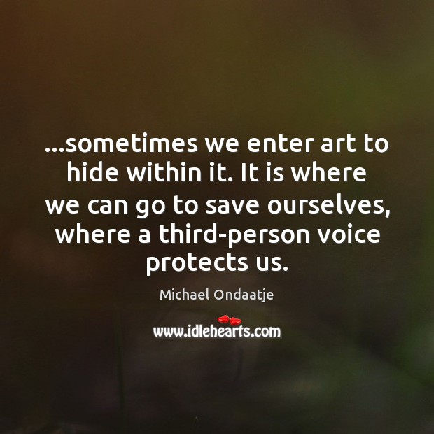 …sometimes we enter art to hide within it. It is where we Michael Ondaatje Picture Quote