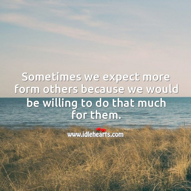 Image about Sometimes we expect more form others because we would be willing to do that much for them.