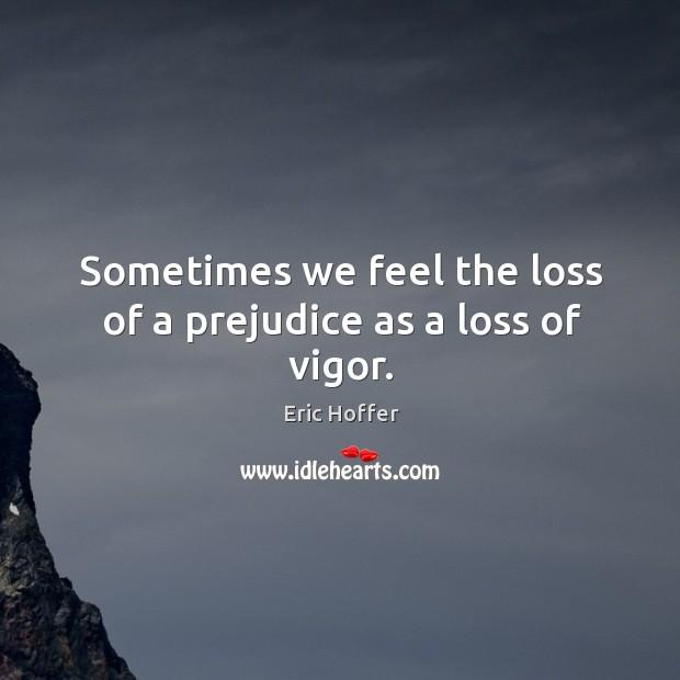 Sometimes we feel the loss of a prejudice as a loss of vigor. Image