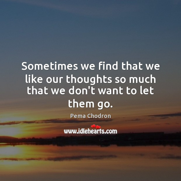 Sometimes we find that we like our thoughts so much that we don't want to let them go. Image